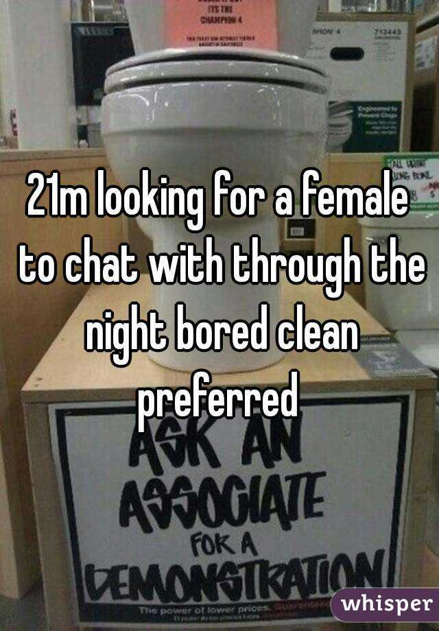 21m looking for a female to chat with through the night bored clean preferred