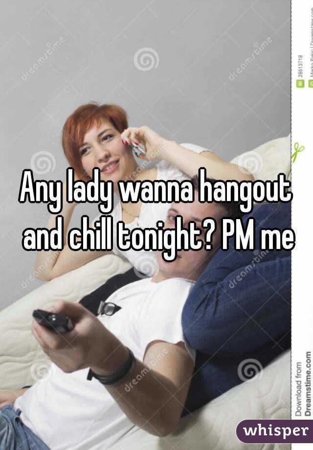 Any lady wanna hangout and chill tonight? PM me
