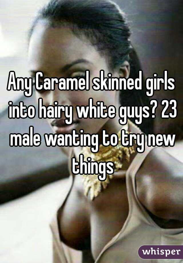 Any Caramel skinned girls into hairy white guys? 23 male wanting to try new things