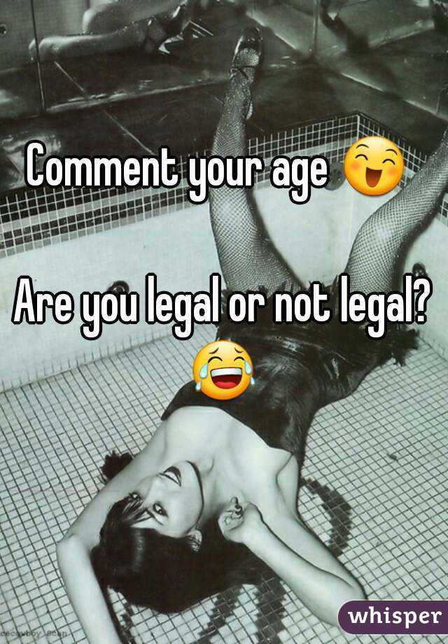 Comment your age 😄   Are you legal or not legal? 😂
