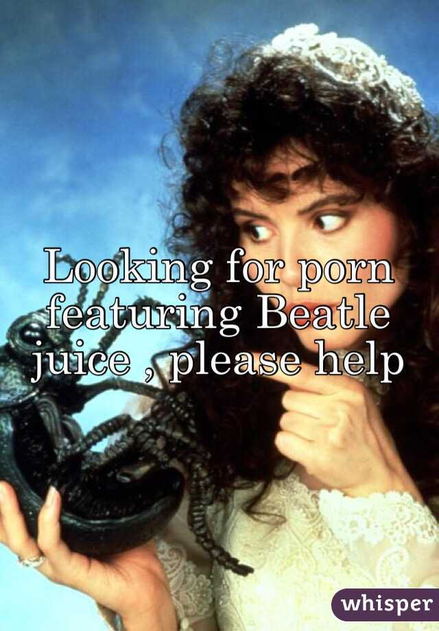 Looking for porn featuring Beatle juice , please help