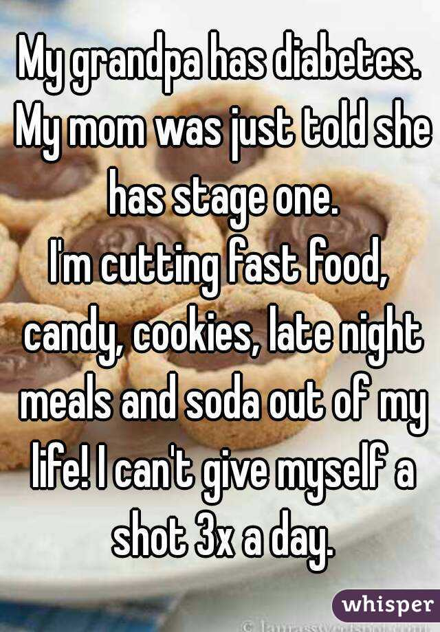 My grandpa has diabetes. My mom was just told she has stage one. I'm cutting fast food, candy, cookies, late night meals and soda out of my life! I can't give myself a shot 3x a day.