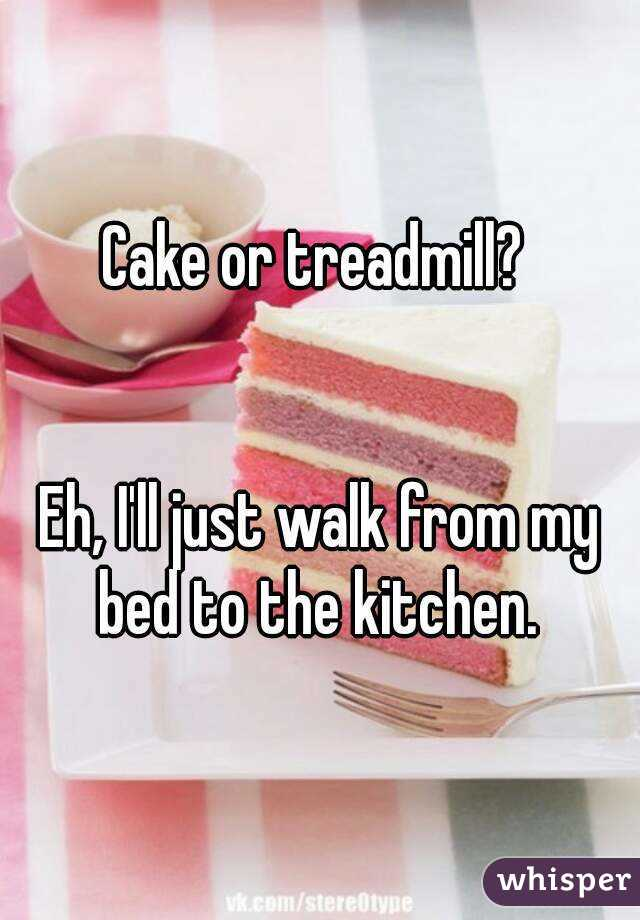 Cake or treadmill?    Eh, I'll just walk from my bed to the kitchen.