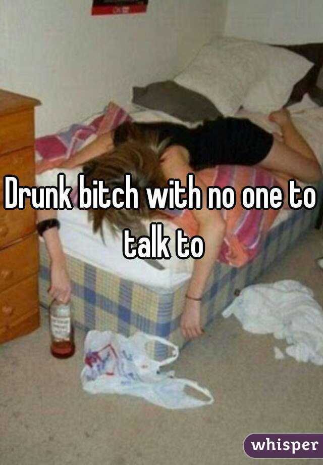 Drunk bitch with no one to talk to