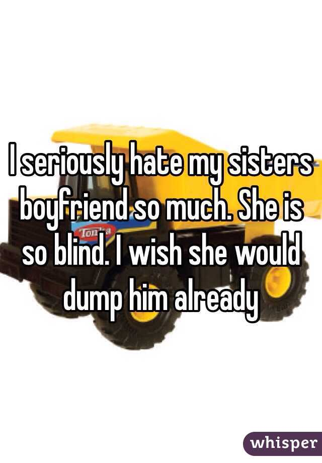 I seriously hate my sisters boyfriend so much. She is so blind. I wish she would dump him already