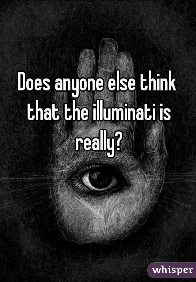 Does anyone else think that the illuminati is really?