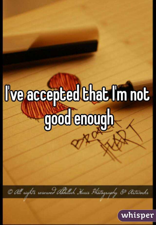 I've accepted that I'm not good enough