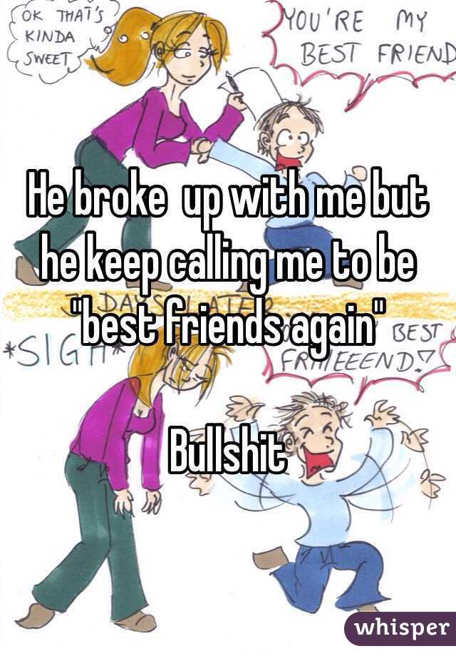 """He broke  up with me but he keep calling me to be """"best friends again""""   Bullshit"""