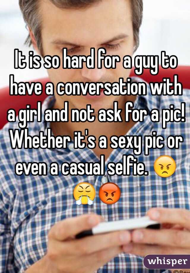 It is so hard for a guy to have a conversation with a girl and not ask for a pic! Whether it's a sexy pic or even a casual selfie. 😠😤😡