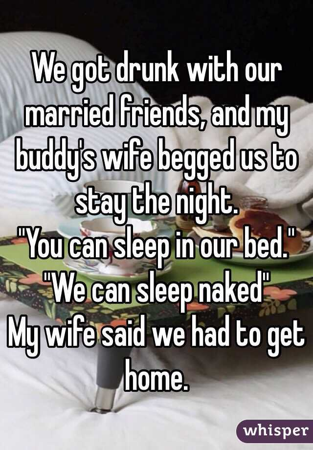 """We got drunk with our married friends, and my buddy's wife begged us to stay the night.  """"You can sleep in our bed."""" """"We can sleep naked"""" My wife said we had to get home."""