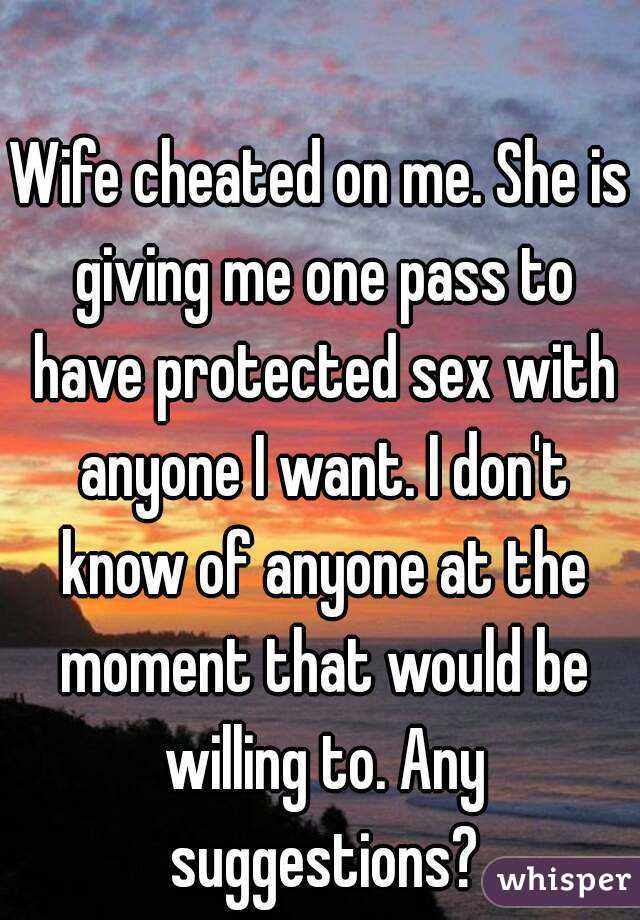 Wife cheated on me. She is giving me one pass to have protected sex with anyone I want. I don't know of anyone at the moment that would be willing to. Any suggestions?