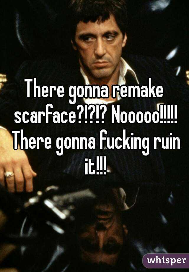 There gonna remake scarface?!?!? Nooooo!!!!! There gonna fucking ruin it!!!