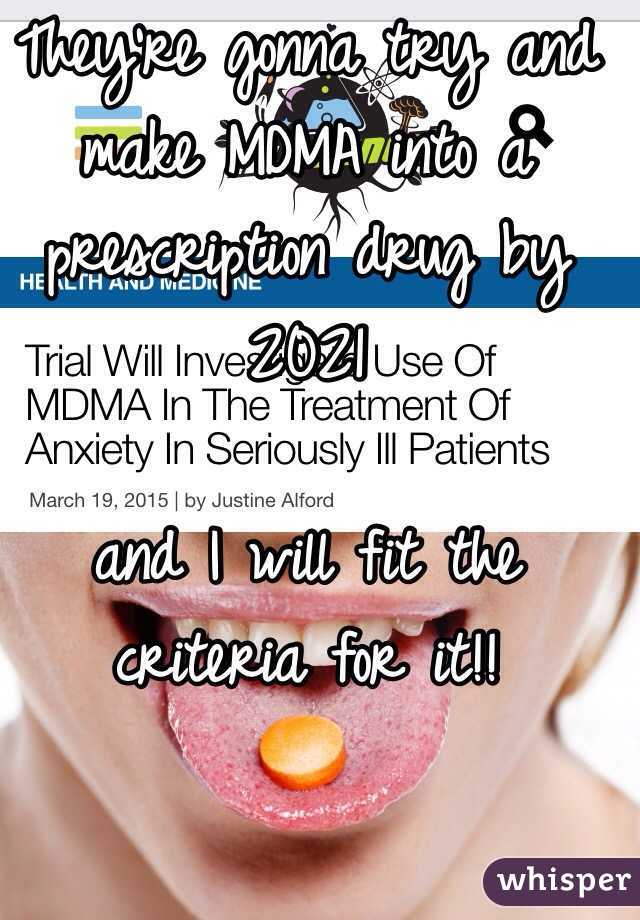 They're gonna try and make MDMA into a prescription drug by 2021   and I will fit the criteria for it!!