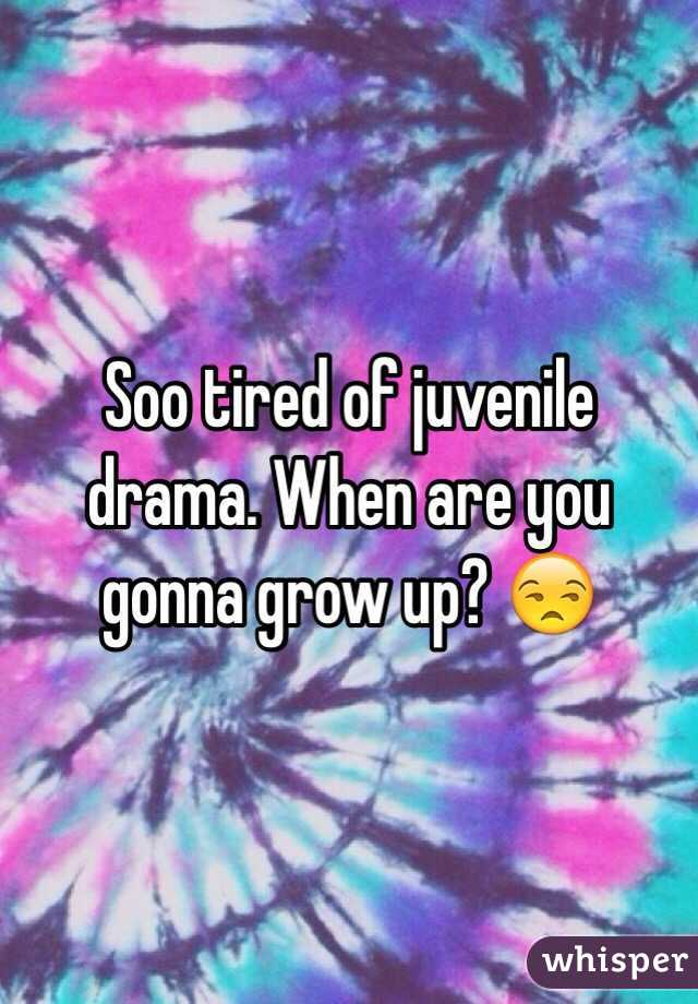 Soo tired of juvenile drama. When are you gonna grow up? 😒