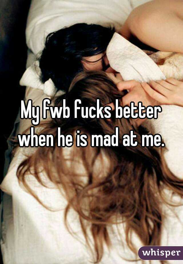 My fwb fucks better when he is mad at me.