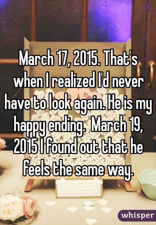 March 17, 2015. That's when I realized I'd never have to look again. He is my happy ending.  March 19, 2015 I found out that he feels the same way.