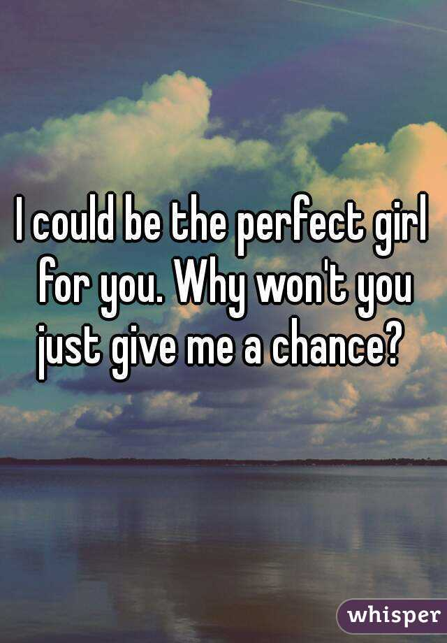 I could be the perfect girl for you. Why won't you just give me a chance?