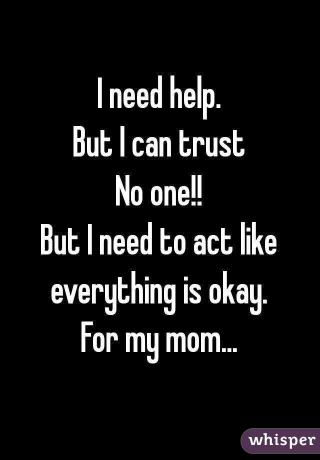 I need help. But I can trust No one!! But I need to act like everything is okay.  For my mom...