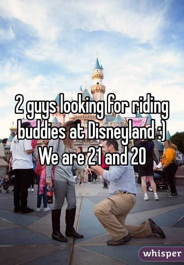 2 guys looking for riding buddies at Disneyland :)  We are 21 and 20