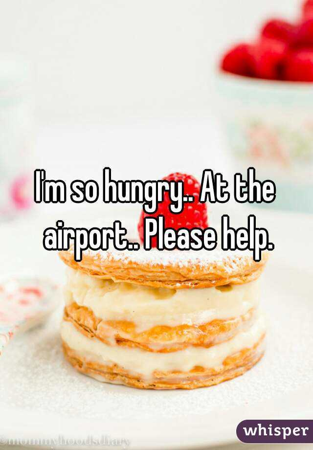 I'm so hungry.. At the airport.. Please help.