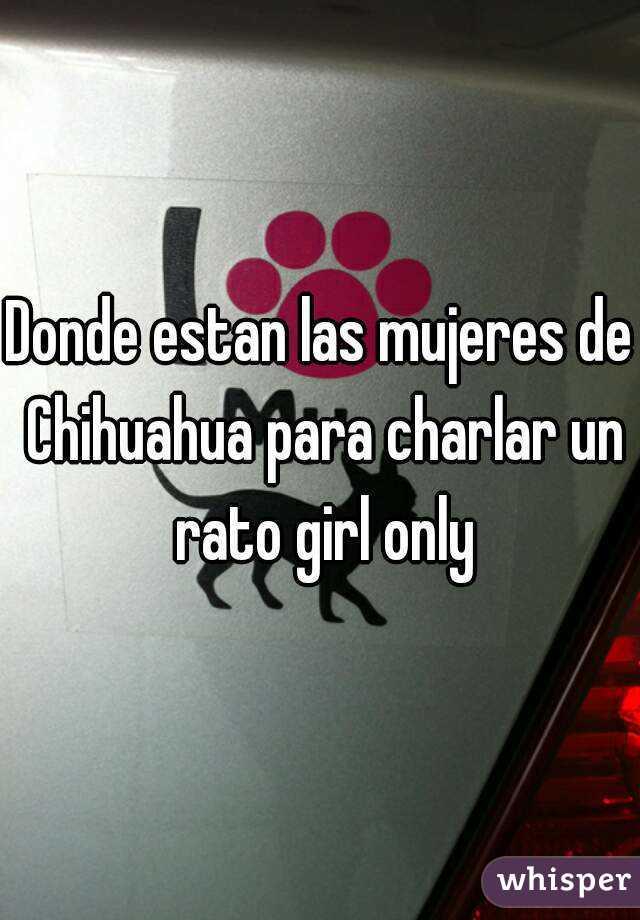 Donde estan las mujeres de Chihuahua para charlar un rato girl only