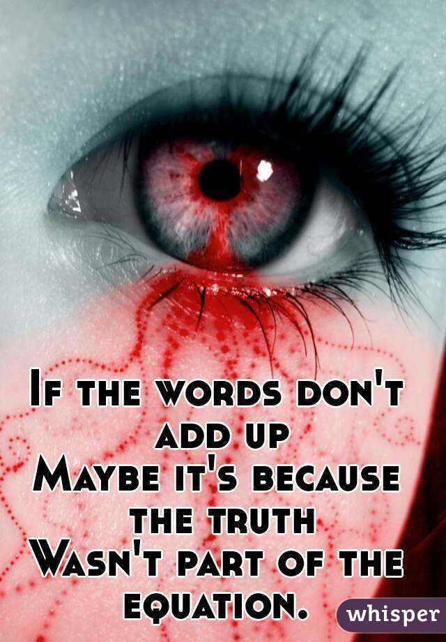 If the words don't add up Maybe it's because the truth Wasn't part of the equation.