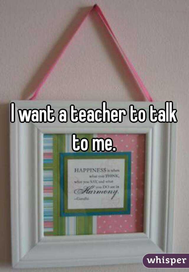 I want a teacher to talk to me.