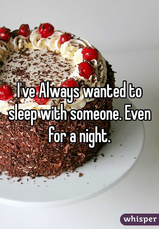 I've Always wanted to sleep with someone. Even for a night.