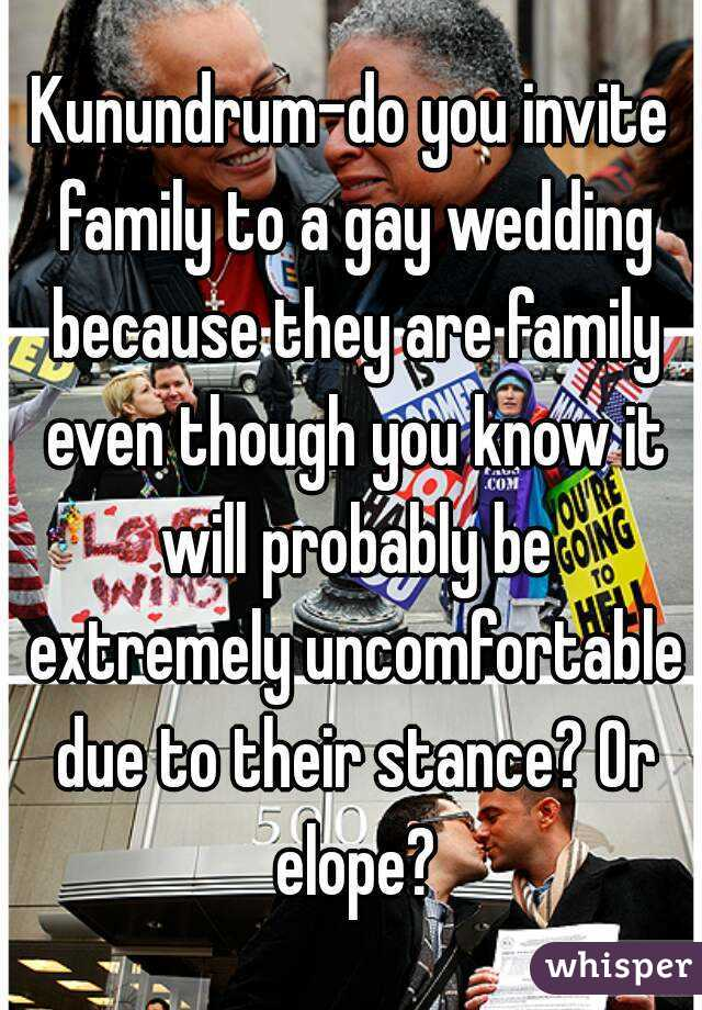 Kunundrum-do you invite family to a gay wedding because they are family even though you know it will probably be extremely uncomfortable due to their stance? Or elope?