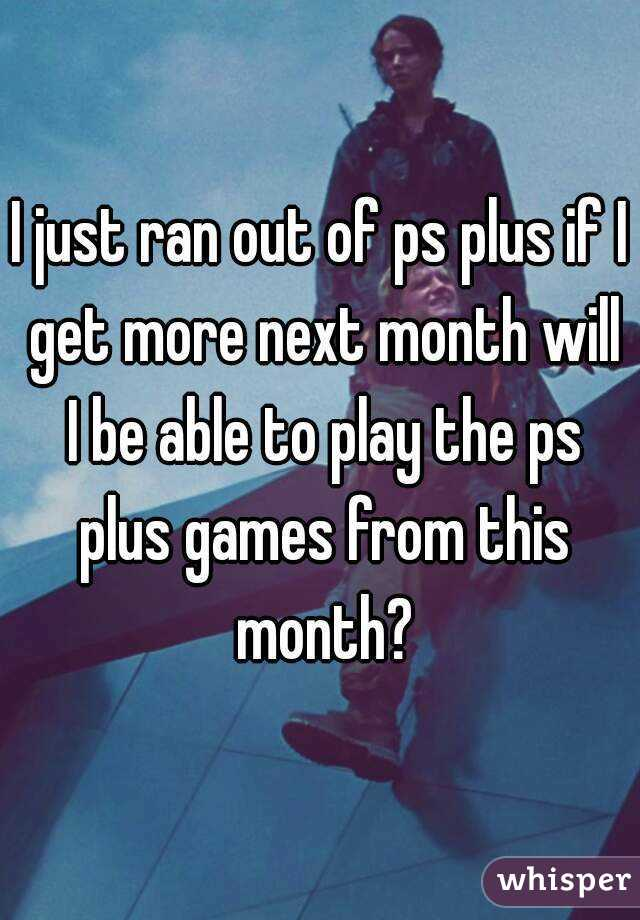 I just ran out of ps plus if I get more next month will I be able to play the ps plus games from this month?