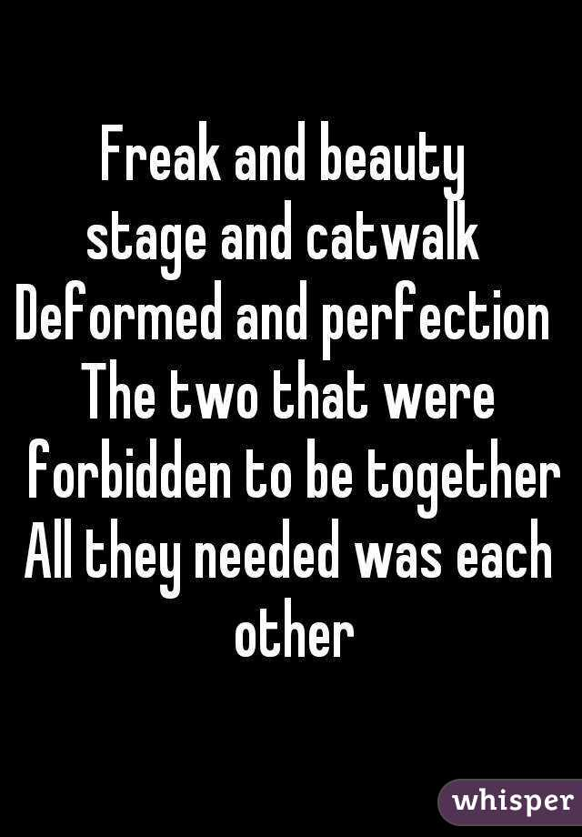 Freak and beauty  stage and catwalk  Deformed and perfection  The two that were forbidden to be together All they needed was each other