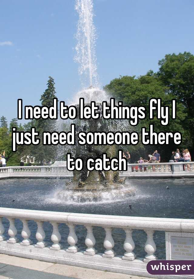 I need to let things fly I just need someone there to catch