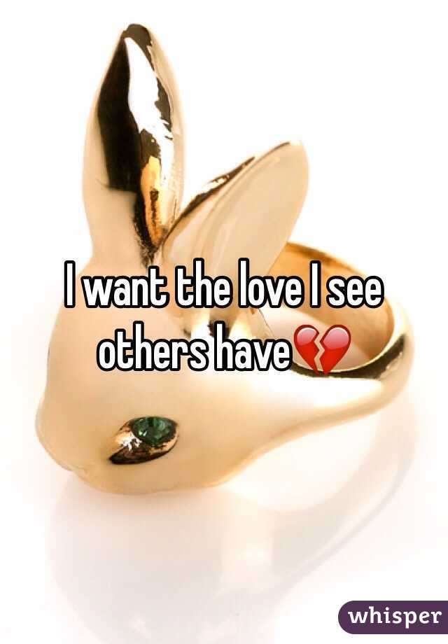 I want the love I see others have💔