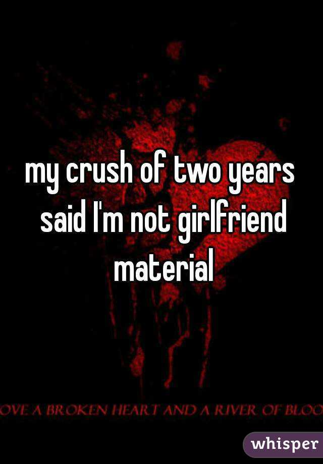 my crush of two years said I'm not girlfriend material