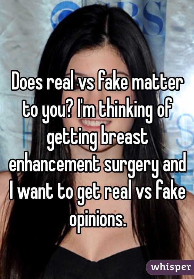 Does real vs fake matter to you? I'm thinking of getting breast enhancement surgery and I want to get real vs fake opinions.