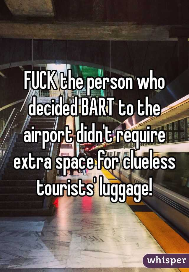 FUCK the person who decided BART to the airport didn't require extra space for clueless tourists' luggage!
