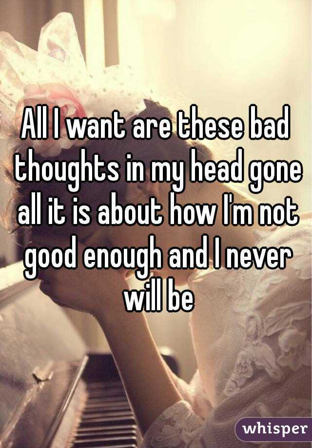 All I want are these bad thoughts in my head gone all it is about how I'm not good enough and I never will be