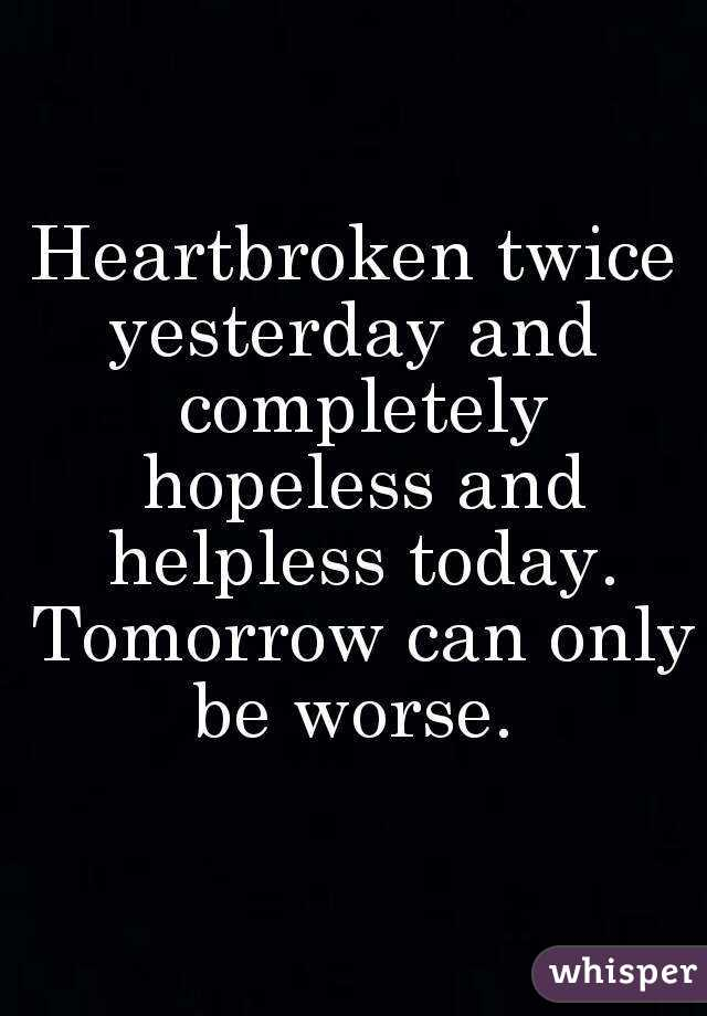 Heartbroken twice yesterday and  completely hopeless and helpless today. Tomorrow can only be worse.