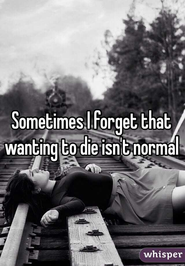 Sometimes I forget that wanting to die isn't normal