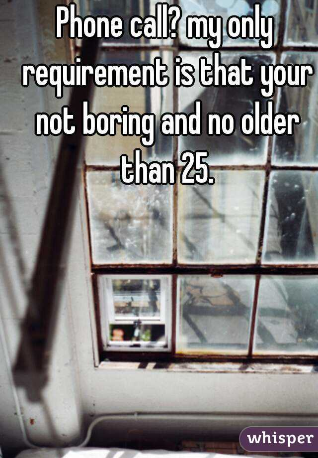 Phone call? my only requirement is that your not boring and no older than 25.