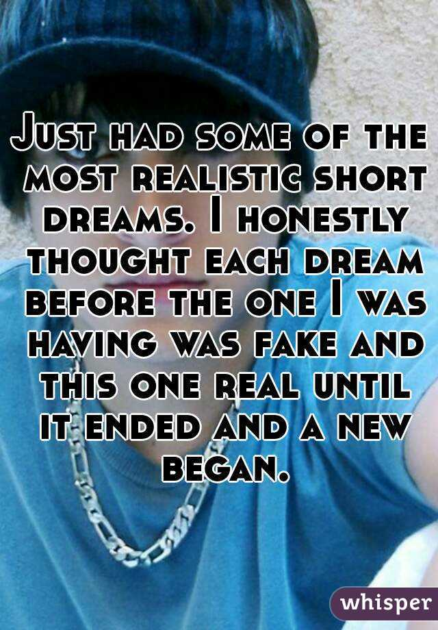 Just had some of the most realistic short dreams. I honestly thought each dream before the one I was having was fake and this one real until it ended and a new began.