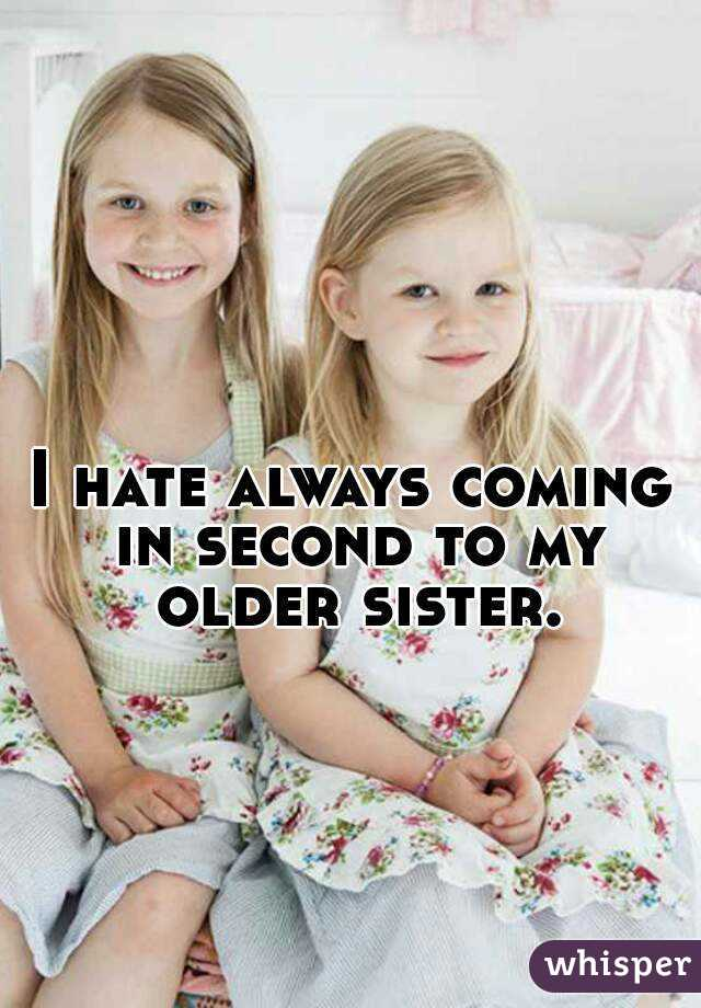 I hate always coming in second to my older sister.