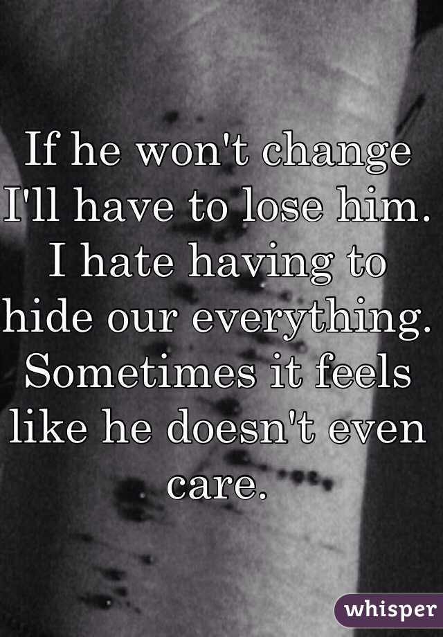 If he won't change I'll have to lose him. I hate having to hide our everything.  Sometimes it feels like he doesn't even care.