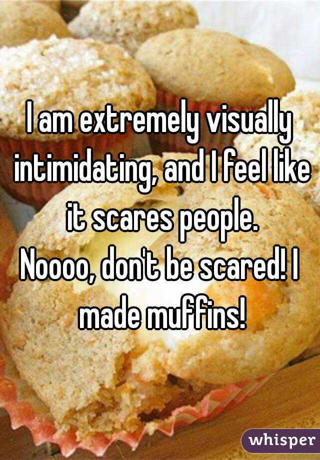 I am extremely visually intimidating, and I feel like it scares people. Noooo, don't be scared! I made muffins!