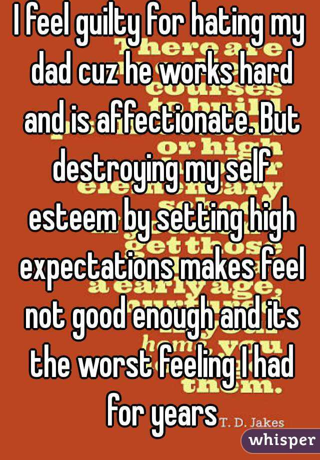 I feel guilty for hating my dad cuz he works hard and is affectionate. But destroying my self esteem by setting high expectations makes feel not good enough and its the worst feeling I had for years