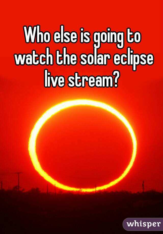 Who else is going to watch the solar eclipse live stream?