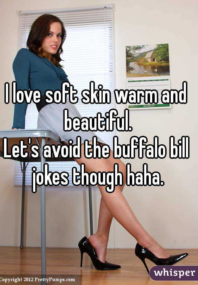 I love soft skin warm and beautiful. Let's avoid the buffalo bill jokes though haha.