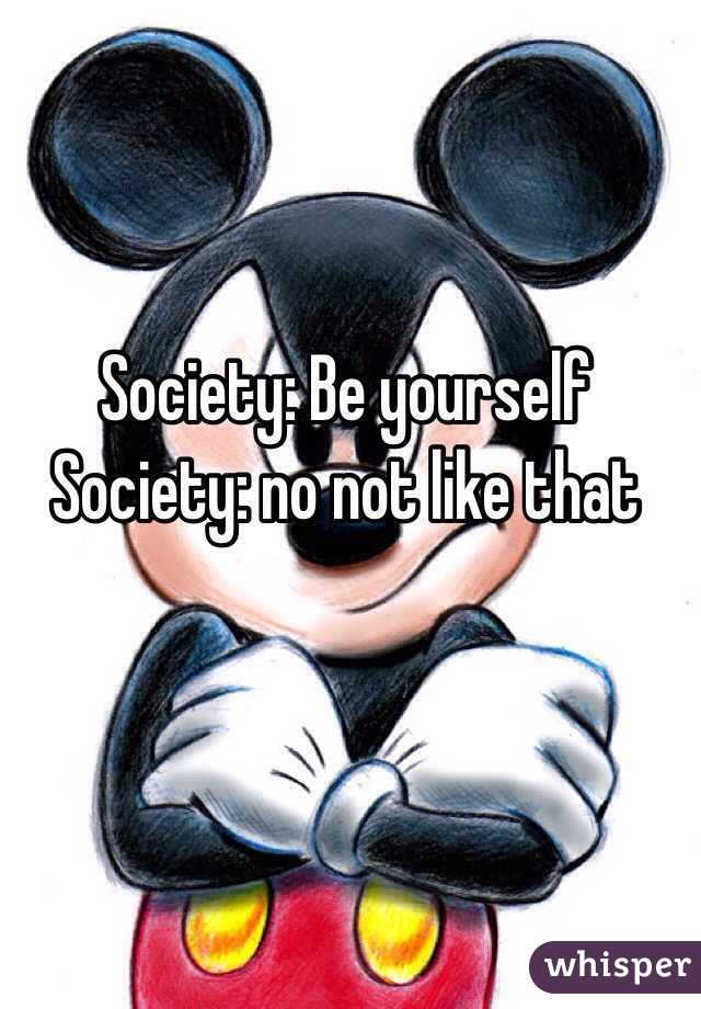 Society: Be yourself  Society: no not like that