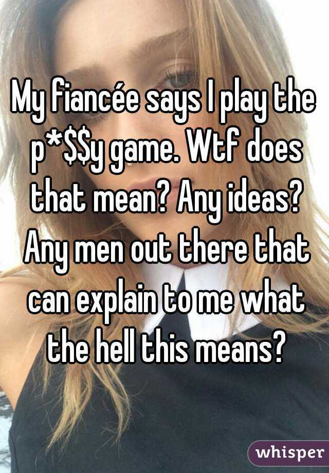 My fiancée says I play the p*$$y game. Wtf does that mean? Any ideas? Any men out there that can explain to me what the hell this means?