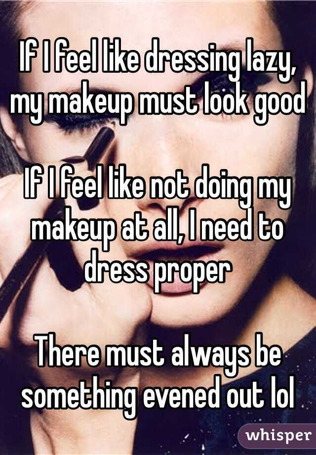 If I feel like dressing lazy, my makeup must look good  If I feel like not doing my makeup at all, I need to dress proper  There must always be something evened out lol
